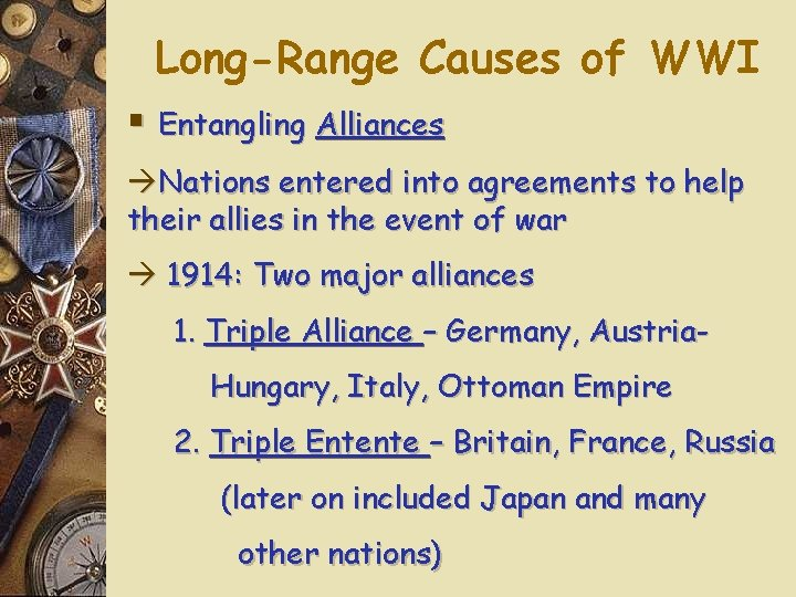Long-Range Causes of WWI § Entangling Alliances Nations entered into agreements to help their
