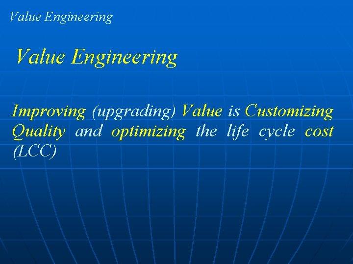 Value Engineering Improving (upgrading) Value is Customizing Quality and optimizing the life cycle cost