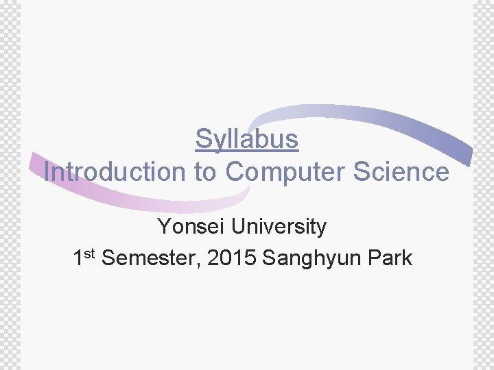 Syllabus Introduction to Computer Science Yonsei University 1 st Semester, 2015 Sanghyun Park