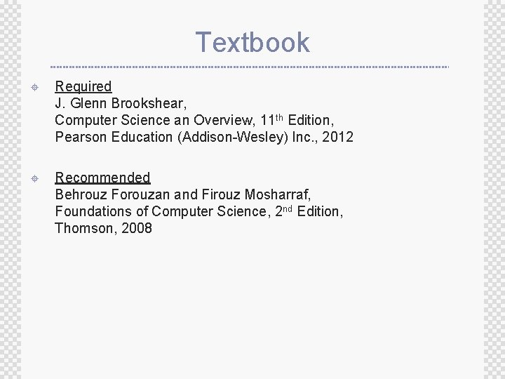 Textbook ± Required J. Glenn Brookshear, Computer Science an Overview, 11 th Edition, Pearson