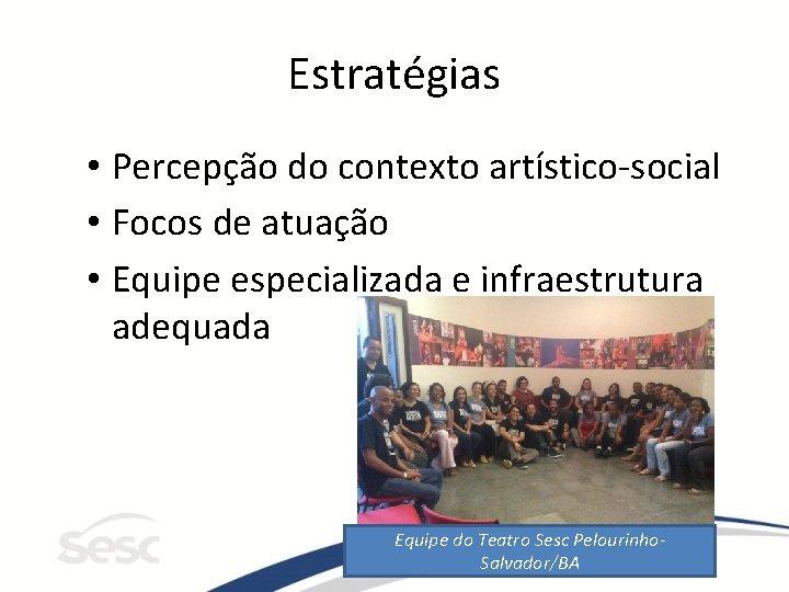 Estratégias • Percepção do contexto artístico-social • Focos de atuação • Equipe especializada e