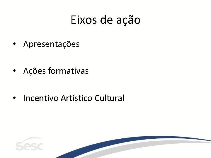 Eixos de ação • Apresentações • Ações formativas • Incentivo Artístico Cultural