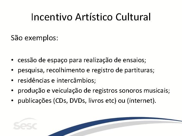 Incentivo Artístico Cultural São exemplos: • • • cessão de espaço para realização de