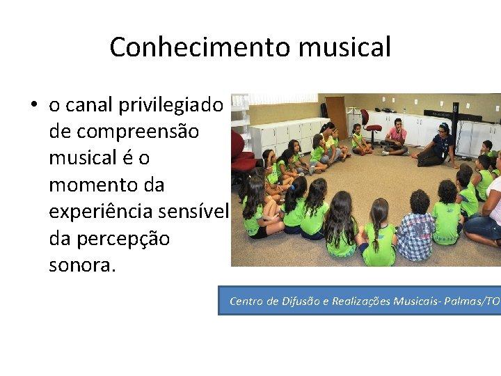 Conhecimento musical • o canal privilegiado de compreensão musical é o momento da experiência