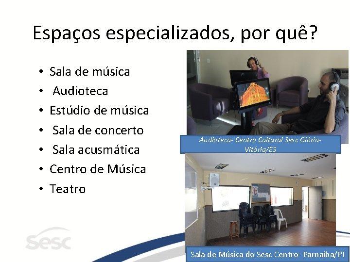 Espaços especializados, por quê? • • Sala de música Audioteca Estúdio de música Sala