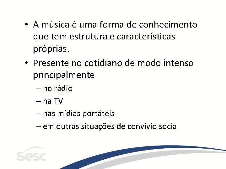 • A música é uma forma de conhecimento que tem estrutura e características