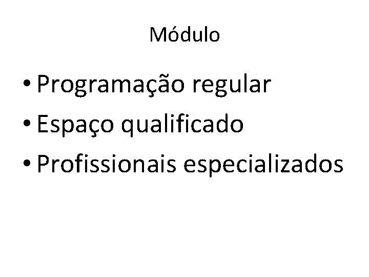 Módulo • Programação regular • Espaço qualificado • Profissionais especializados