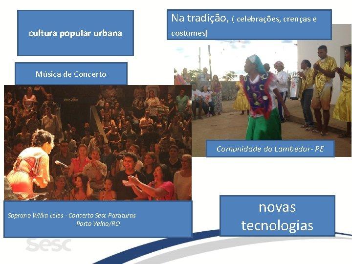 cultura popular urbana Na tradição, ( celebrações, crenças e costumes) Música de Concerto Comunidade