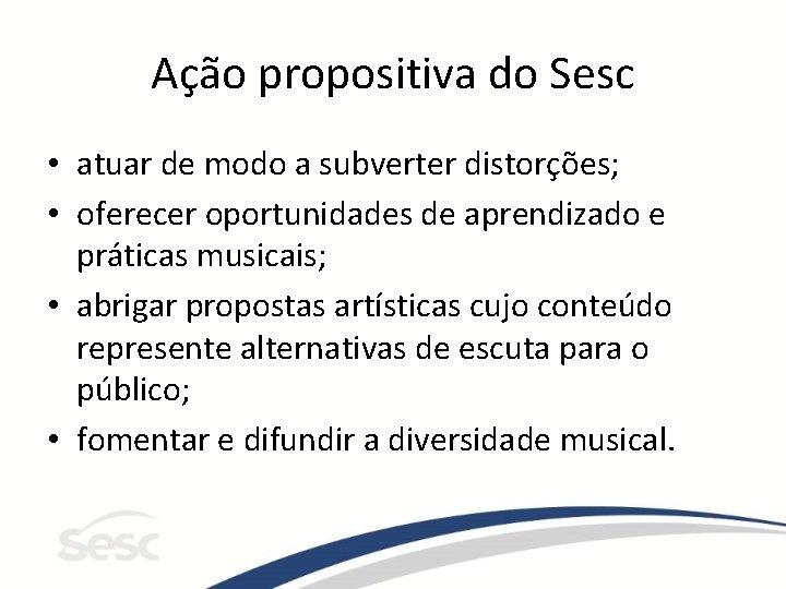 Ação propositiva do Sesc • atuar de modo a subverter distorções; • oferecer oportunidades