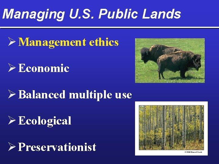 Managing U. S. Public Lands Ø Management ethics Ø Economic Ø Balanced multiple use