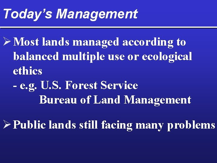 Today's Management Ø Most lands managed according to balanced multiple use or ecological ethics