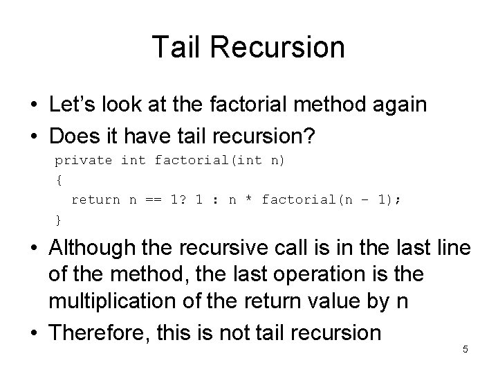 Tail Recursion • Let's look at the factorial method again • Does it have