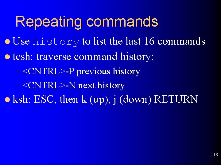 Repeating commands l Use history to list the last 16 commands l tcsh: traverse