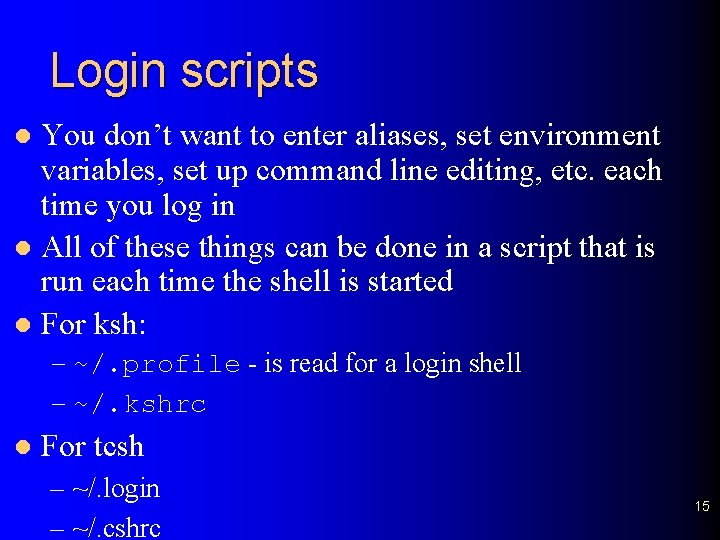 Login scripts You don't want to enter aliases, set environment variables, set up command