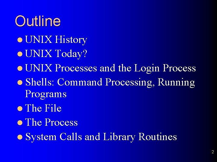 Outline l UNIX History l UNIX Today? l UNIX Processes and the Login Process