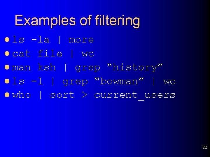 Examples of filtering l ls -la | more l cat file | wc l