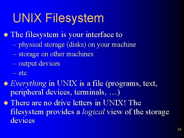 UNIX Filesystem l The filesystem is your interface to – physical storage (disks) on