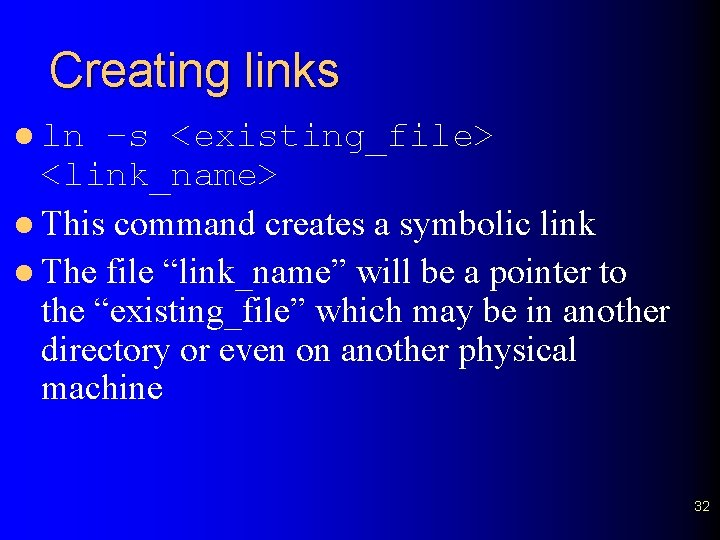 Creating links l ln –s <existing_file> <link_name> l This command creates a symbolic link
