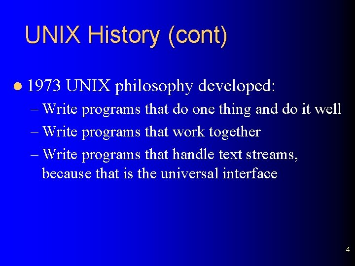 UNIX History (cont) l 1973 UNIX philosophy developed: – Write programs that do one