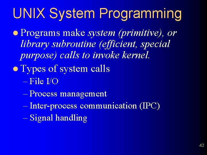 UNIX System Programming l Programs make system (primitive), or library subroutine (efficient, special purpose)