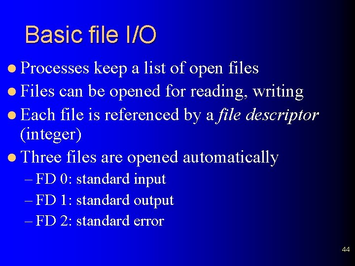 Basic file I/O l Processes keep a list of open files l Files can