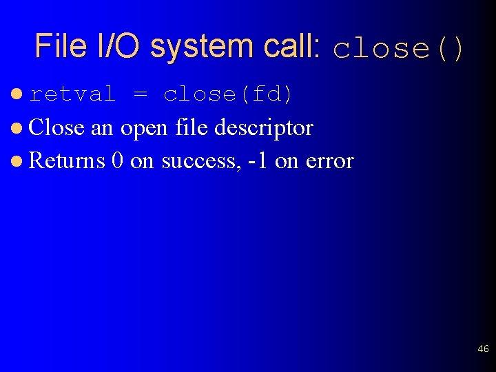 File I/O system call: close() l retval = close(fd) l Close an open file