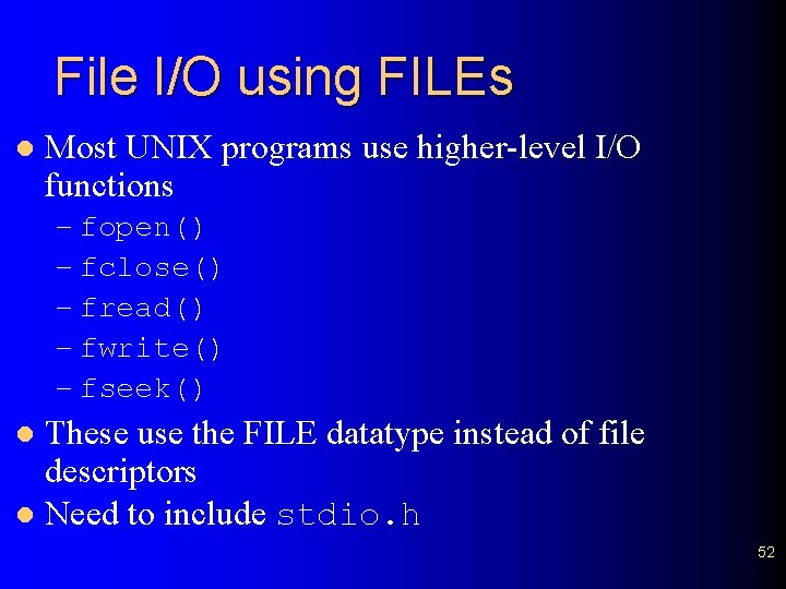 File I/O using FILEs l Most UNIX programs use higher-level I/O functions – fopen()