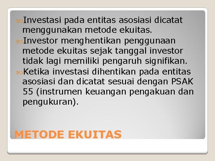 Investasi pada entitas asosiasi dicatat menggunakan metode ekuitas. Investor menghentikan penggunaan metode ekuitas