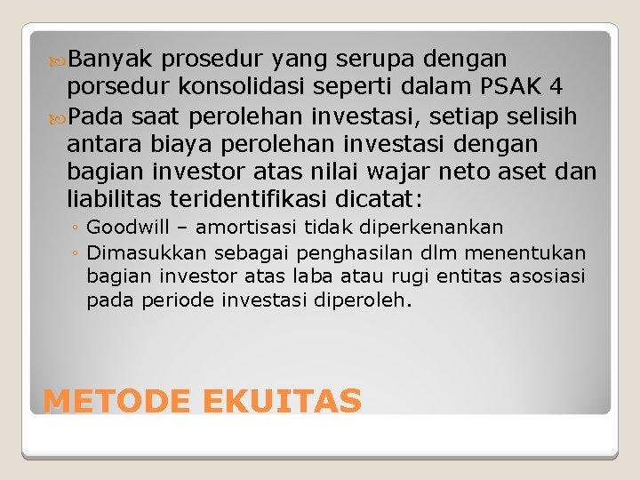 Banyak prosedur yang serupa dengan porsedur konsolidasi seperti dalam PSAK 4 Pada saat