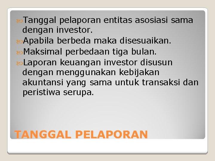 Tanggal pelaporan entitas asosiasi sama dengan investor. Apabila berbeda maka disesuaikan. Maksimal perbedaan