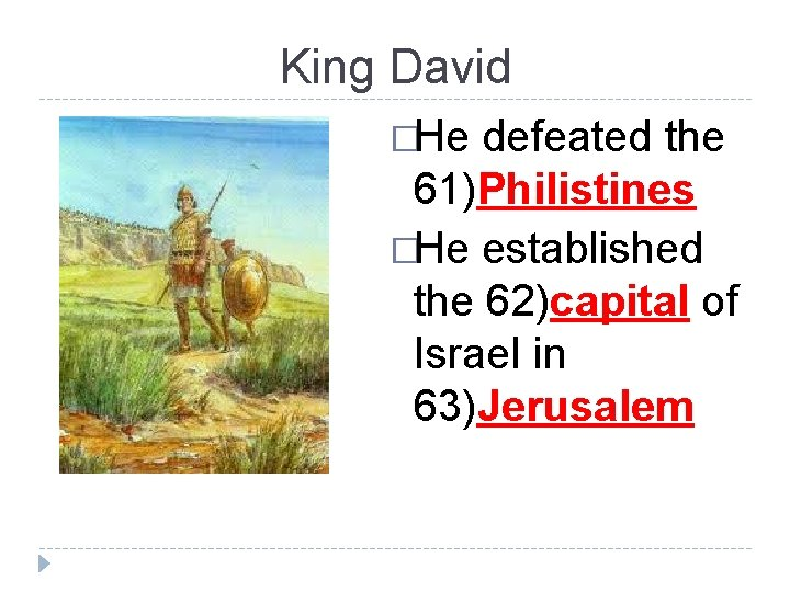 King David �He defeated the 61)Philistines �He established the 62)capital of Israel in 63)Jerusalem