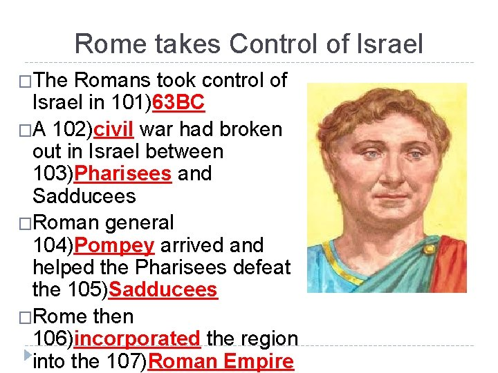Rome takes Control of Israel �The Romans took control of Israel in 101)63 BC