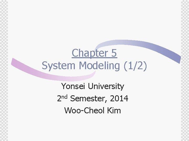Chapter 5 System Modeling (1/2) Yonsei University 2 nd Semester, 2014 Woo-Cheol Kim
