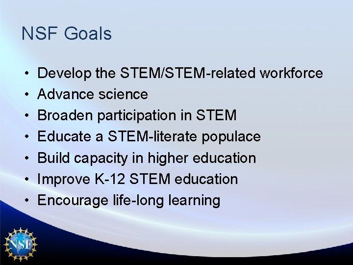 NSF Goals • • Develop the STEM/STEM-related workforce Advance science Broaden participation in STEM