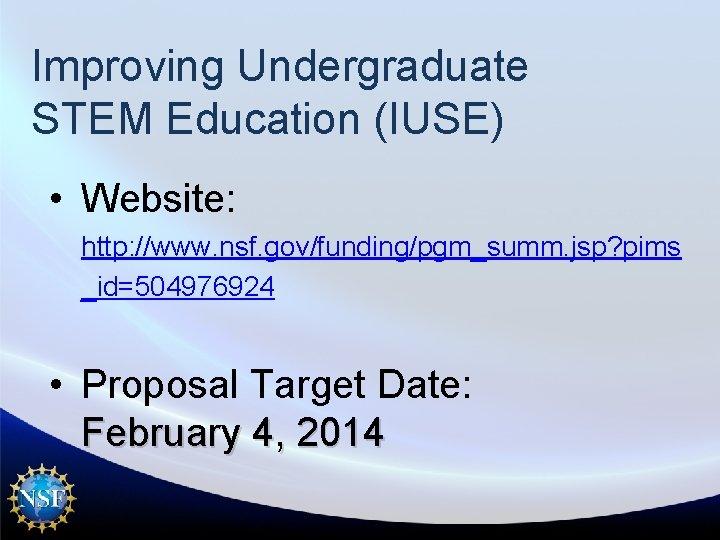 Improving Undergraduate STEM Education (IUSE) • Website: http: //www. nsf. gov/funding/pgm_summ. jsp? pims _id=504976924