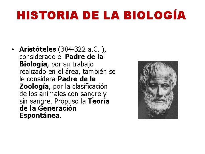 HISTORIA DE LA BIOLOGÍA • Aristóteles (384 -322 a. C. ), considerado el Padre