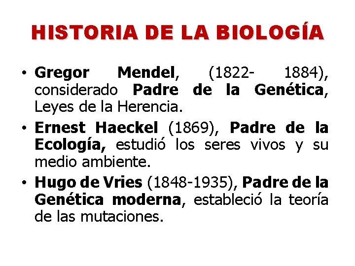 HISTORIA DE LA BIOLOGÍA • Gregor Mendel, (18221884), considerado Padre de la Genética, Leyes