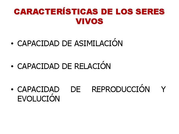 CARACTERÍSTICAS DE LOS SERES VIVOS • CAPACIDAD DE ASIMILACIÓN • CAPACIDAD DE RELACIÓN •