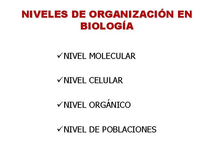 NIVELES DE ORGANIZACIÓN EN BIOLOGÍA üNIVEL MOLECULAR üNIVEL CELULAR üNIVEL ORGÁNICO üNIVEL DE POBLACIONES