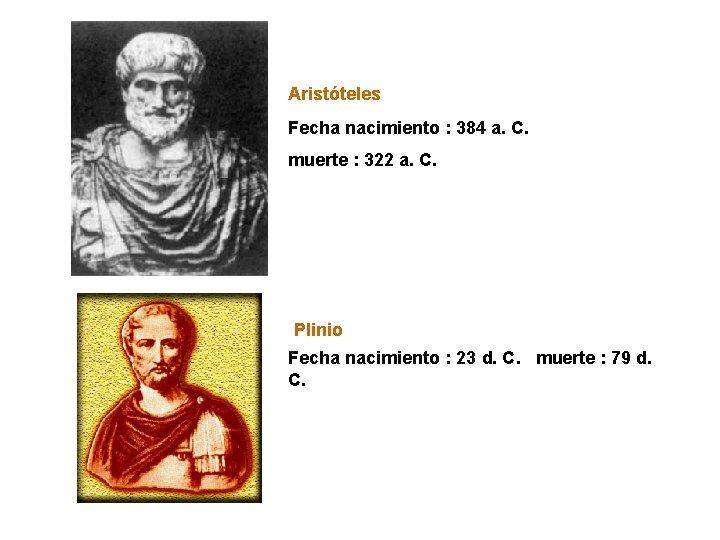 Aristóteles Fecha nacimiento : 384 a. C. muerte : 322 a. C. Plinio Fecha