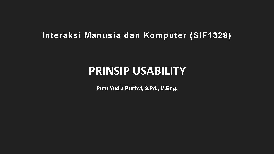 Interaksi Manusia dan Komputer (SIF 1329) PRINSIP USABILITY Putu Yudia Pratiwi, S. Pd. ,