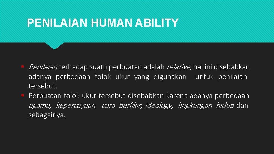 PENILAIAN HUMAN ABILITY Penilaian terhadap suatu perbuatan adalah relative, hal ini disebabkan adanya perbedaan