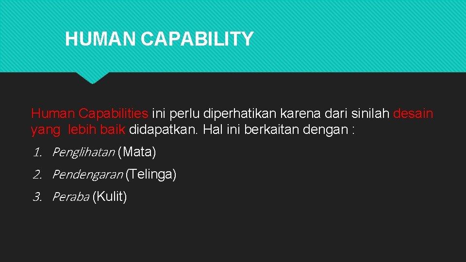 HUMAN CAPABILITY Human Capabilities ini perlu diperhatikan karena dari sinilah desain yang lebih baik