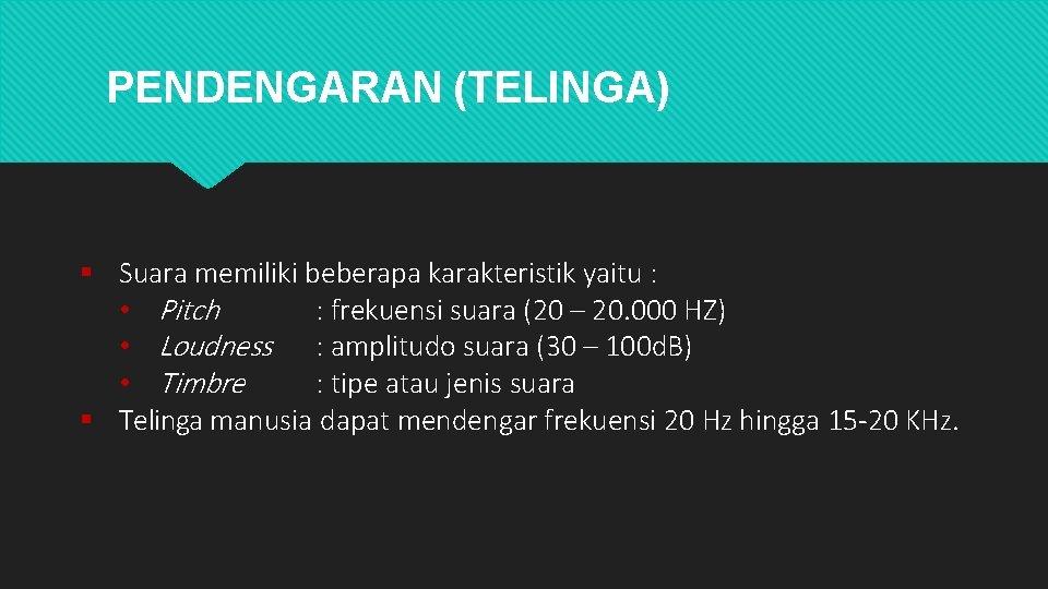 PENDENGARAN (TELINGA) Suara memiliki beberapa karakteristik yaitu : • Pitch : frekuensi suara (20