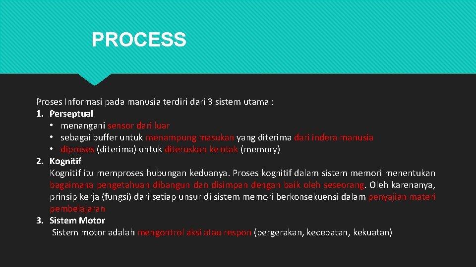 PROCESS Proses Informasi pada manusia terdiri dari 3 sistem utama : 1. Perseptual •