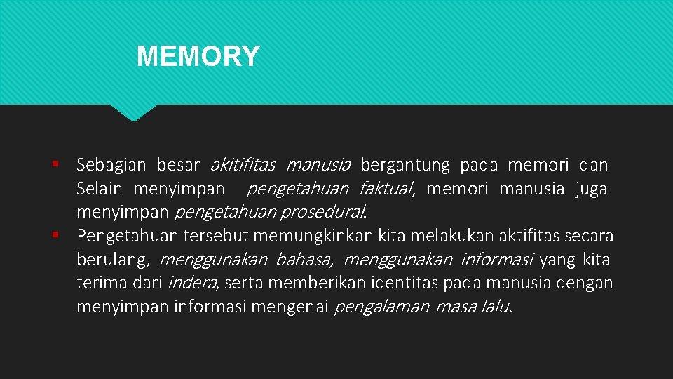 MEMORY Sebagian besar akitifitas manusia bergantung pada memori dan Selain menyimpan pengetahuan faktual ,