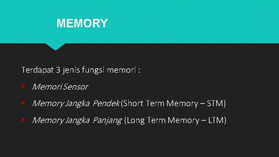 MEMORY Terdapat 3 jenis fungsi memori : Memori Sensor Memory Jangka Pendek (Short Term