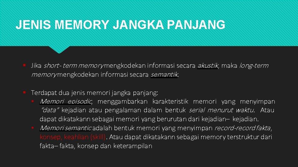 JENIS MEMORY JANGKA PANJANG Jika short- term memory mengkodekan informasi secara akustik, maka long-term