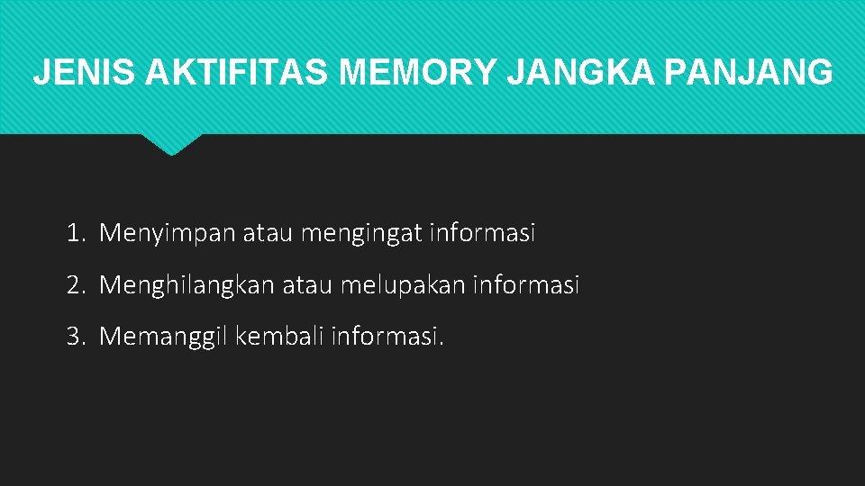 JENIS AKTIFITAS MEMORY JANGKA PANJANG 1. Menyimpan atau mengingat informasi 2. Menghilangkan atau melupakan