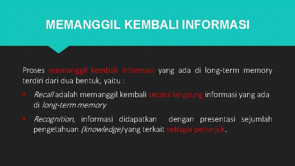 MEMANGGIL KEMBALI INFORMASI Proses memanggil kembali informasi yang ada di long-term memory terdiri dari